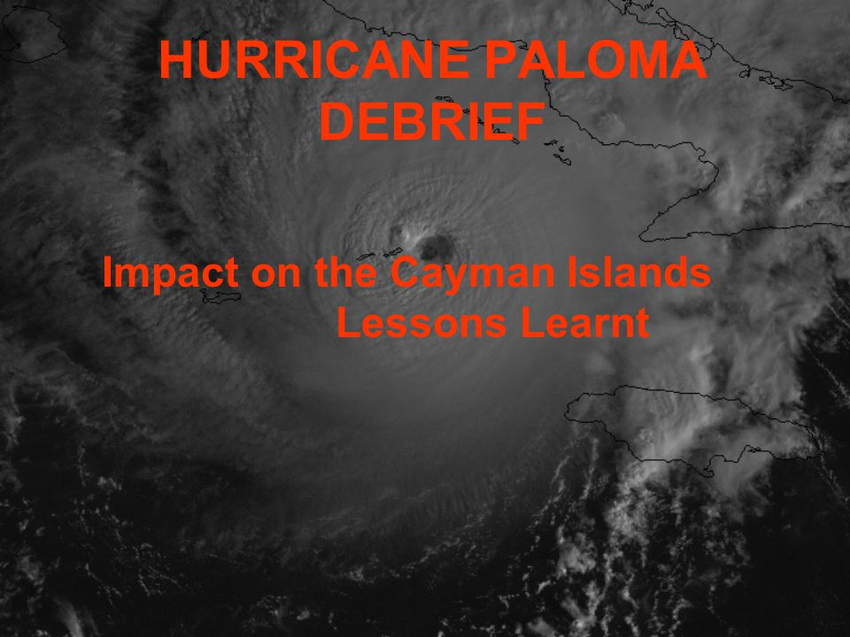 HURRICANE PALOMA DEBRIEF Impact on the Cayman Islands Lessons Learnt