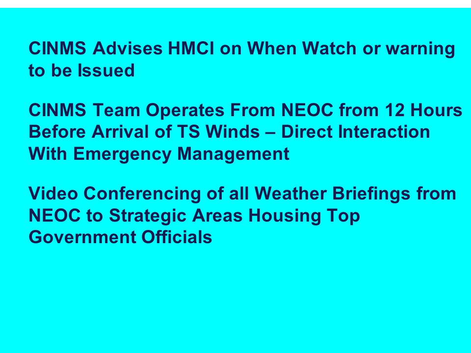 CINMS Advises HMCI on When Watch or warning to be Issued CINMS Team Operates From NEOC from 12 Hours Before Arrival of TS Winds – Direct Interaction With Emergency Management Video Conferencing of all Weather Briefings from NEOC to Strategic Areas Housing Top Government Officials