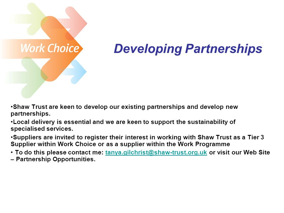 Developing Partnerships Shaw Trust are keen to develop our existing partnerships and develop new partnerships.