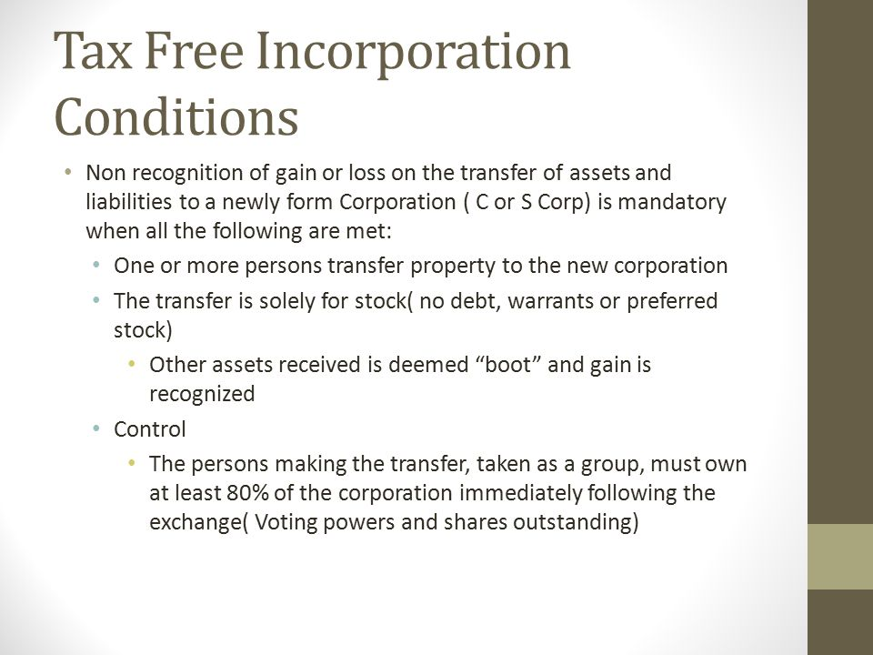 Tax Free Incorporation Conditions Non recognition of gain or loss on the transfer of assets and liabilities to a newly form Corporation ( C or S Corp) is mandatory when all the following are met: One or more persons transfer property to the new corporation The transfer is solely for stock( no debt, warrants or preferred stock) Other assets received is deemed boot and gain is recognized Control The persons making the transfer, taken as a group, must own at least 80% of the corporation immediately following the exchange( Voting powers and shares outstanding)
