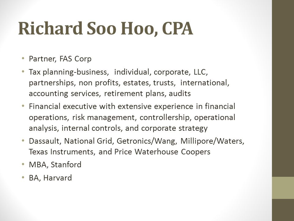 Richard Soo Hoo, CPA Partner, FAS Corp Tax planning-business, individual, corporate, LLC, partnerships, non profits, estates, trusts, international, accounting services, retirement plans, audits Financial executive with extensive experience in financial operations, risk management, controllership, operational analysis, internal controls, and corporate strategy Dassault, National Grid, Getronics/Wang, Millipore/Waters, Texas Instruments, and Price Waterhouse Coopers MBA, Stanford BA, Harvard