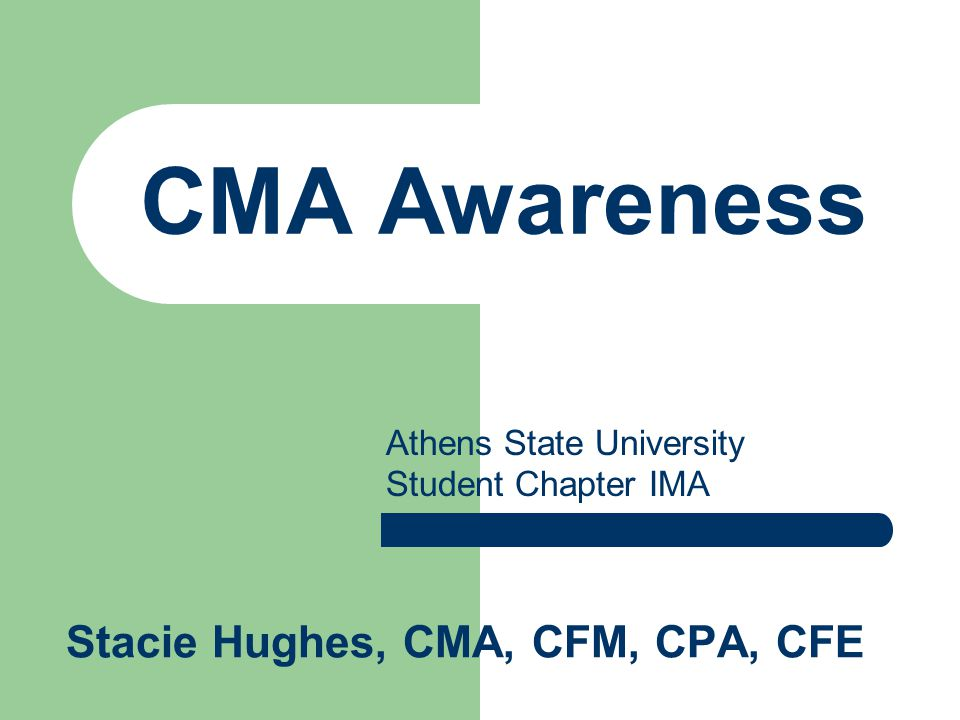 CMA Awareness Stacie Hughes, CMA, CFM, CPA, CFE Athens State University Student Chapter IMA