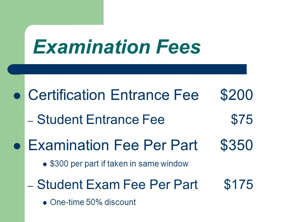 Examination Fees Certification Entrance Fee $200 – Student Entrance Fee $75 Examination Fee Per Part$350 $300 per part if taken in same window – Student Exam Fee Per Part $175 One-time 50% discount