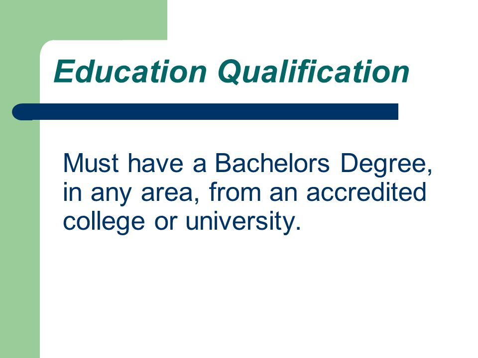 Education Qualification Must have a Bachelors Degree, in any area, from an accredited college or university.