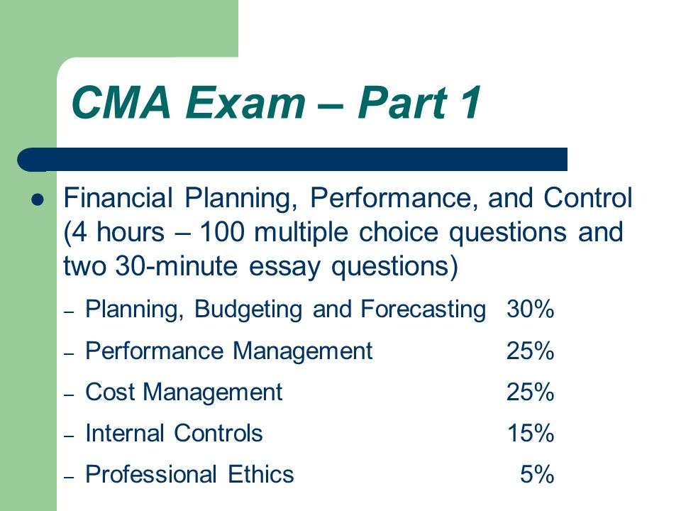 CMA Exam – Part 1 Financial Planning, Performance, and Control (4 hours – 100 multiple choice questions and two 30-minute essay questions) – Planning, Budgeting and Forecasting30% – Performance Management25% – Cost Management25% – Internal Controls15% – Professional Ethics 5%