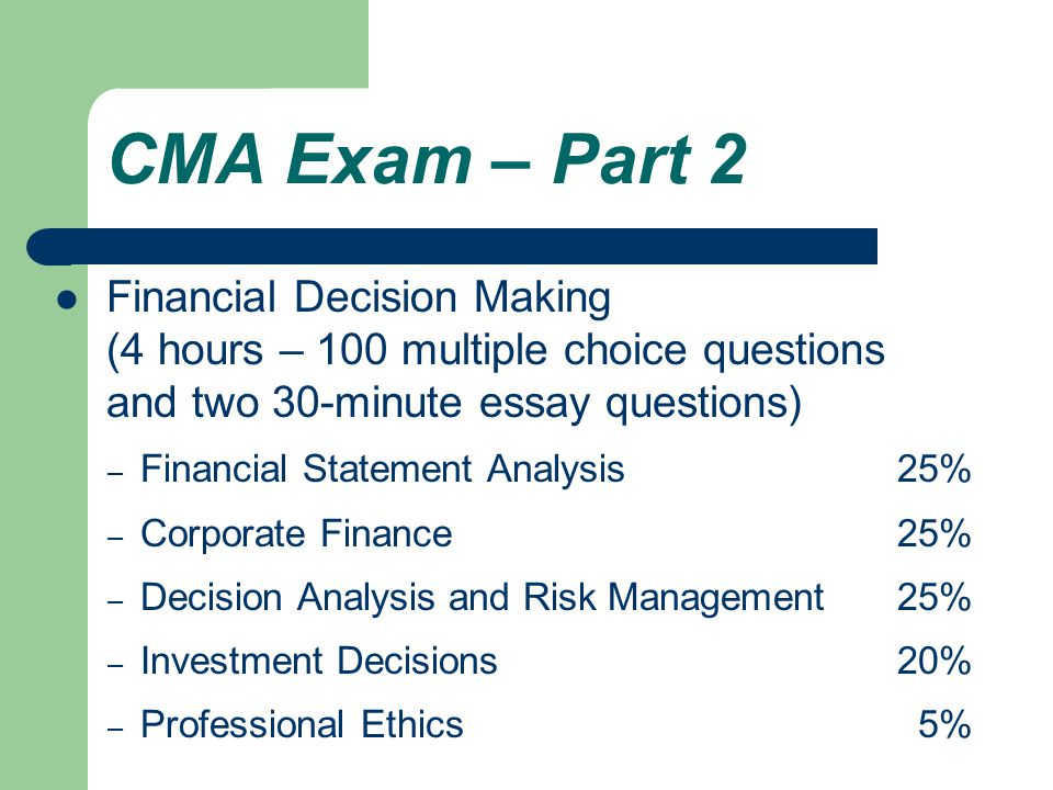 CMA Exam – Part 2 Financial Decision Making (4 hours – 100 multiple choice questions and two 30-minute essay questions) – Financial Statement Analysis25% – Corporate Finance25% – Decision Analysis and Risk Management25% – Investment Decisions20% – Professional Ethics 5%