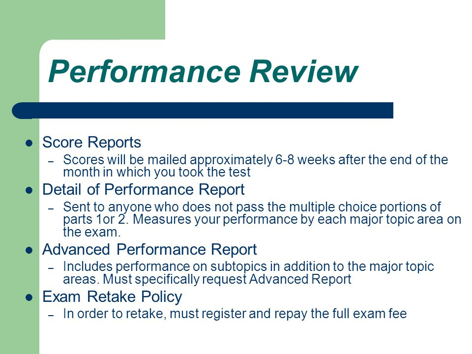 Performance Review Score Reports – Scores will be mailed approximately 6-8 weeks after the end of the month in which you took the test Detail of Performance Report – Sent to anyone who does not pass the multiple choice portions of parts 1or 2.