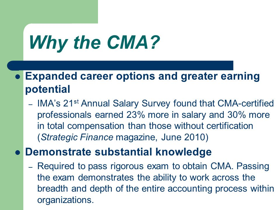 Why the CMA? Expanded career options and greater earning potential – IMA's 21 st Annual Salary Survey found that CMA-certified professionals earned 23