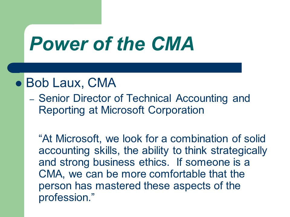 Power of the CMA Bob Laux, CMA – Senior Director of Technical Accounting and Reporting at Microsoft Corporation At Microsoft, we look for a combination of solid accounting skills, the ability to think strategically and strong business ethics.