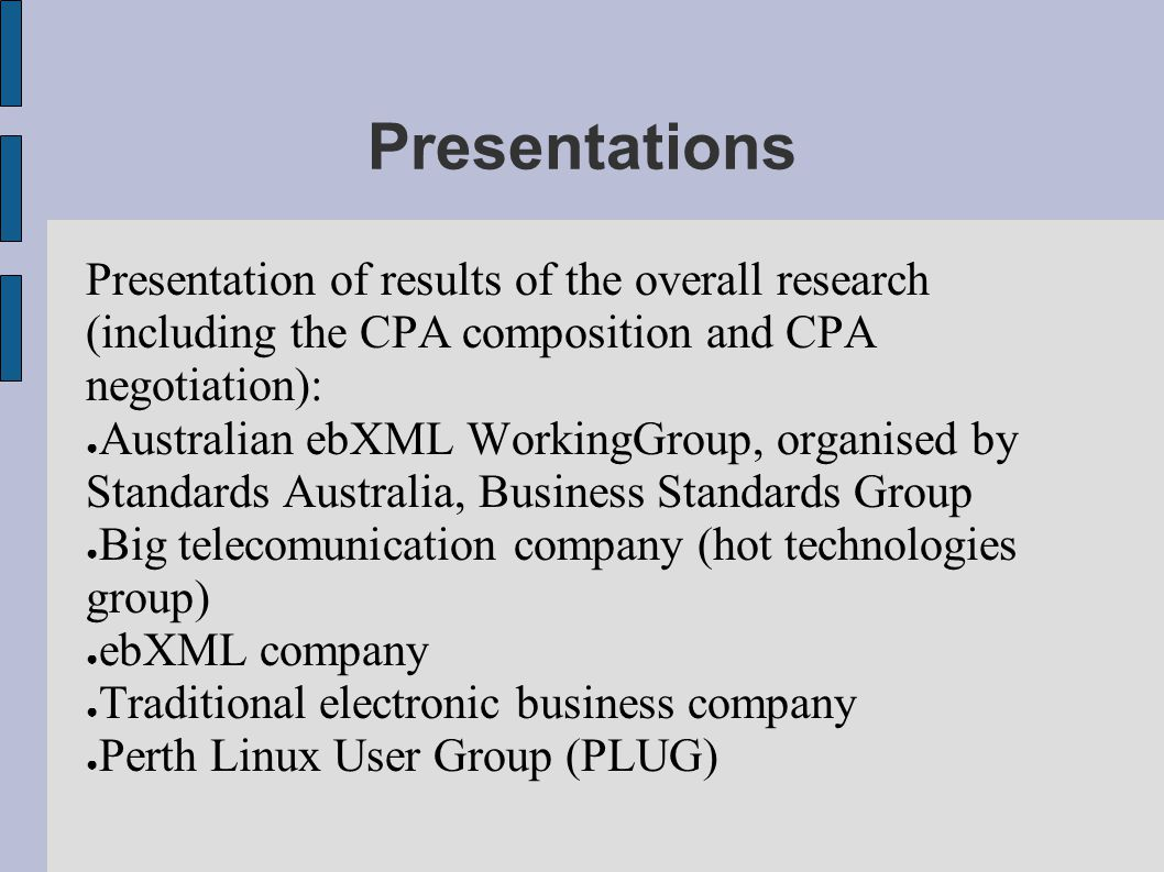 Presentations Presentation of results of the overall research (including the CPA composition and CPA negotiation): ● Australian ebXML WorkingGroup, organised by Standards Australia, Business Standards Group ● Big telecomunication company (hot technologies group) ● ebXML company ● Traditional electronic business company ● Perth Linux User Group (PLUG)