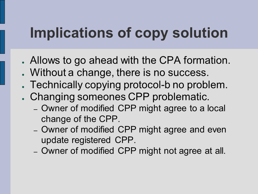 Implications of copy solution ● Allows to go ahead with the CPA formation. ● Without a change, there is no success. ● Technically copying protocol-b n