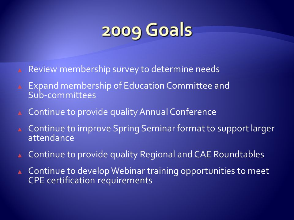 ▲ Review membership survey to determine needs ▲ Expand membership of Education Committee and Sub-committees ▲ Continue to provide quality Annual Conference ▲ Continue to improve Spring Seminar format to support larger attendance ▲ Continue to provide quality Regional and CAE Roundtables ▲ Continue to develop Webinar training opportunities to meet CPE certification requirements