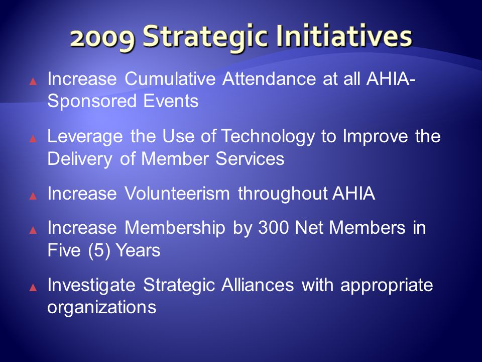 ▲ Increase Cumulative Attendance at all AHIA- Sponsored Events ▲ Leverage the Use of Technology to Improve the Delivery of Member Services ▲ Increase Volunteerism throughout AHIA ▲ Increase Membership by 300 Net Members in Five (5) Years ▲ Investigate Strategic Alliances with appropriate organizations
