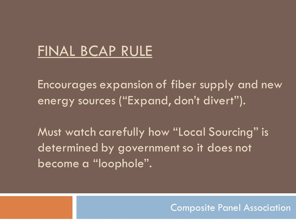 """FINAL BCAP RULE Encourages expansion of fiber supply and new energy sources (""""Expand, don't divert""""). Must watch carefully how """"Local Sourcing"""" is det"""