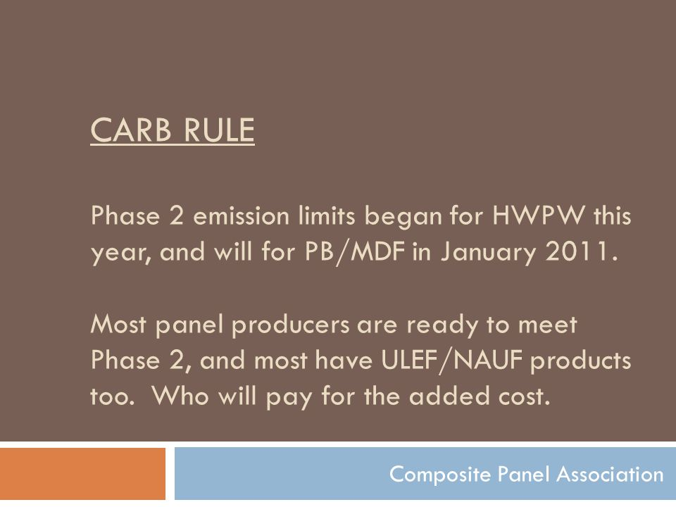 CARB RULE Phase 2 emission limits began for HWPW this year, and will for PB/MDF in January 2011. Most panel producers are ready to meet Phase 2, and m