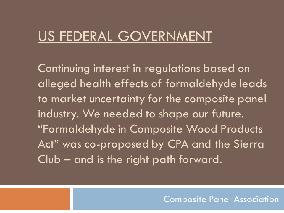 US FEDERAL GOVERNMENT Continuing interest in regulations based on alleged health effects of formaldehyde leads to market uncertainty for the composite panel industry.