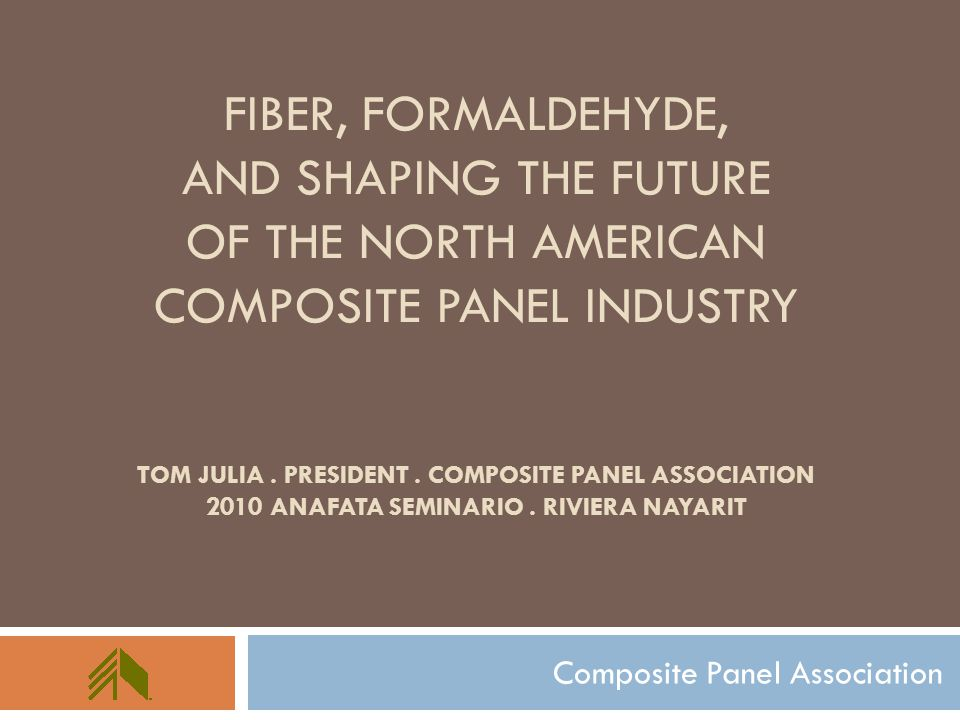 FIBER, FORMALDEHYDE, AND SHAPING THE FUTURE OF THE NORTH AMERICAN COMPOSITE PANEL INDUSTRY TOM JULIA. PRESIDENT. COMPOSITE PANEL ASSOCIATION 2010 ANAF