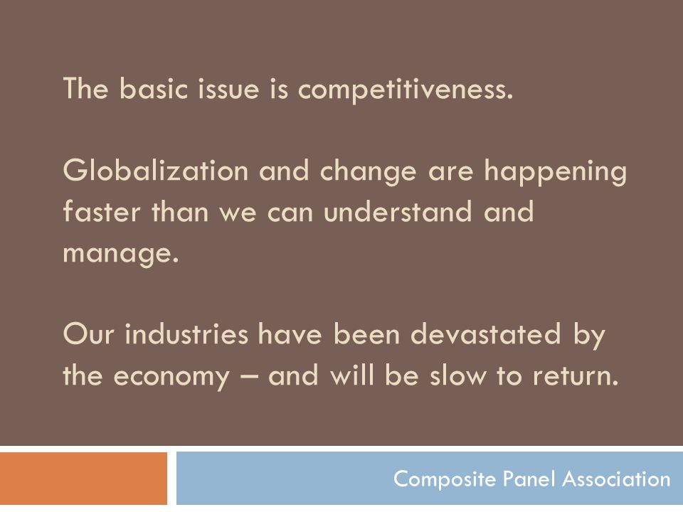 The basic issue is competitiveness. Globalization and change are happening faster than we can understand and manage. Our industries have been devastat