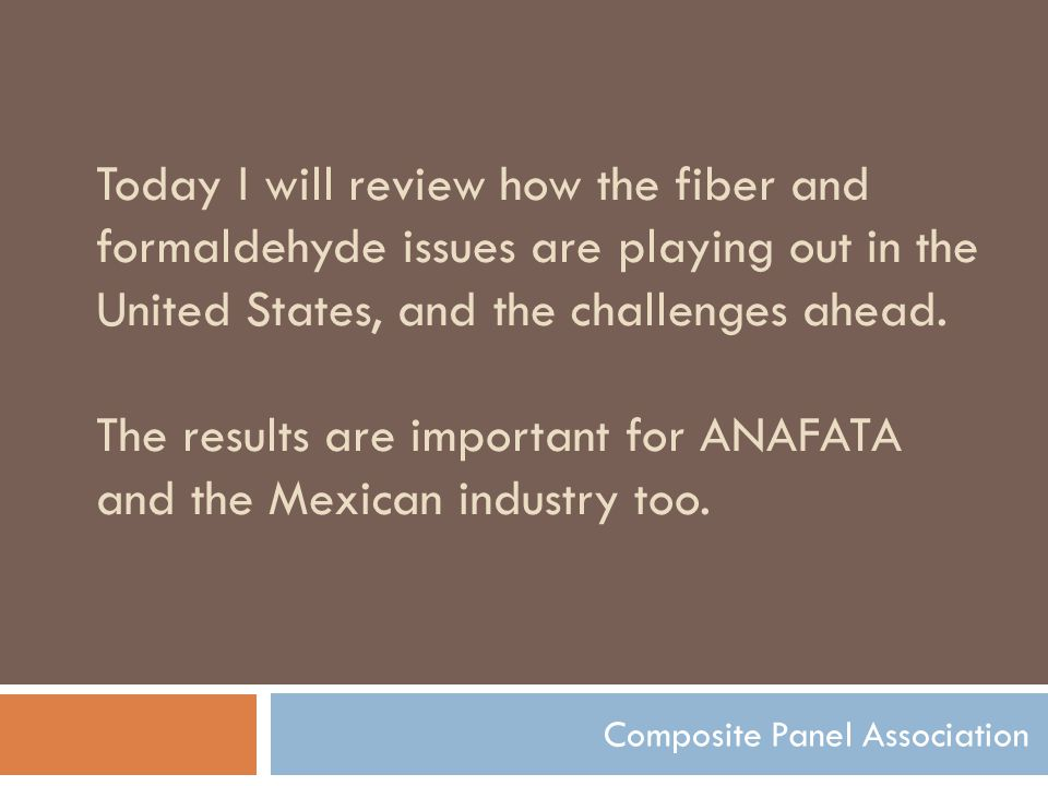Today I will review how the fiber and formaldehyde issues are playing out in the United States, and the challenges ahead.