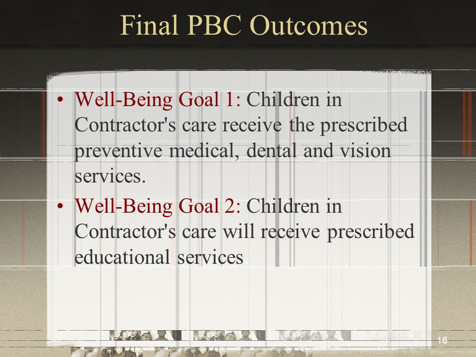 16 Final PBC Outcomes Well-Being Goal 1: Children in Contractor's care receive the prescribed preventive medical, dental and vision services. Well-Bei