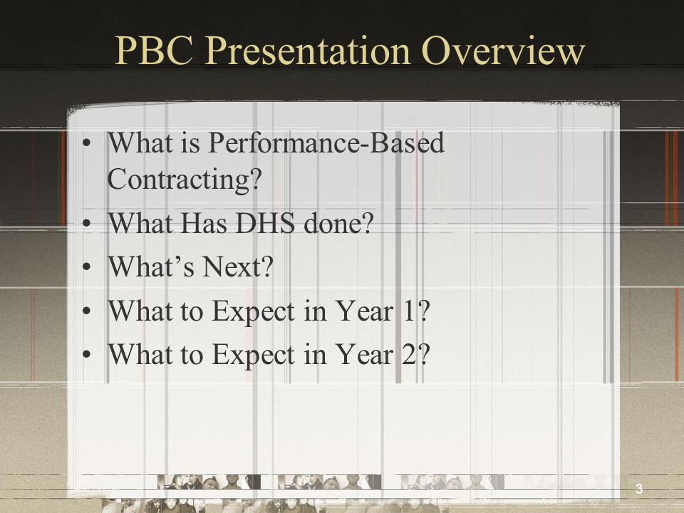 3 PBC Presentation Overview What is Performance-Based Contracting? What Has DHS done? What's Next? What to Expect in Year 1? What to Expect in Year 2?