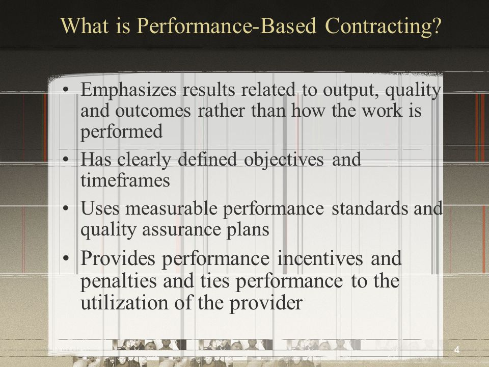 4 What is Performance-Based Contracting? Emphasizes results related to output, quality and outcomes rather than how the work is performed Has clearly