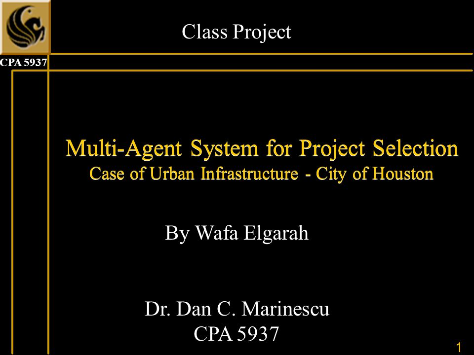 1 CPA 5937 Multi-Agent System for Project Selection Case of Urban Infrastructure - City of Houston By Wafa Elgarah Dr.