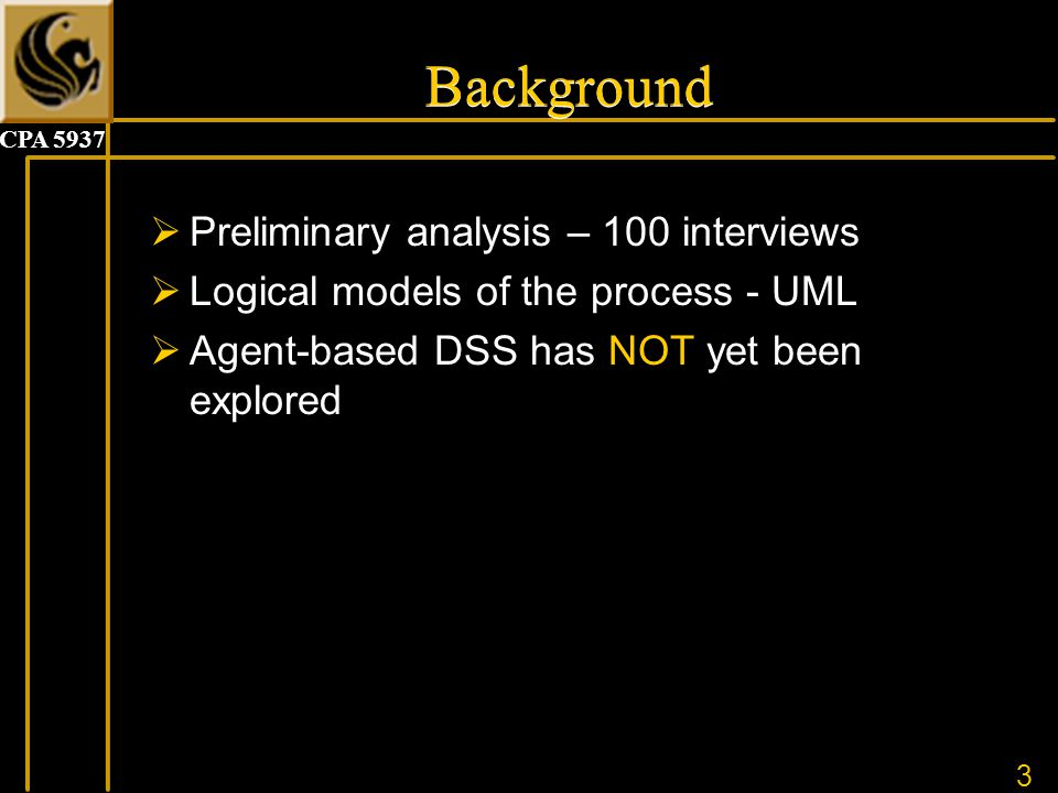 3 CPA 5937 Background  Preliminary analysis – 100 interviews  Logical models of the process - UML  Agent-based DSS has NOT yet been explored
