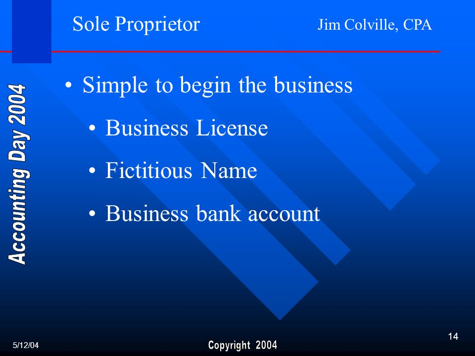 Jim Colville, CPA 14 Sole Proprietor Simple to begin the business Business License Fictitious Name Business bank account 5/12/04