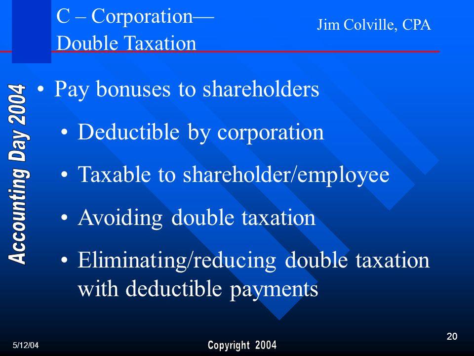 Jim Colville, CPA 20 Pay bonuses to shareholders Deductible by corporation Taxable to shareholder/employee Avoiding double taxation Eliminating/reducing double taxation with deductible payments 5/12/04 C – Corporation— Double Taxation