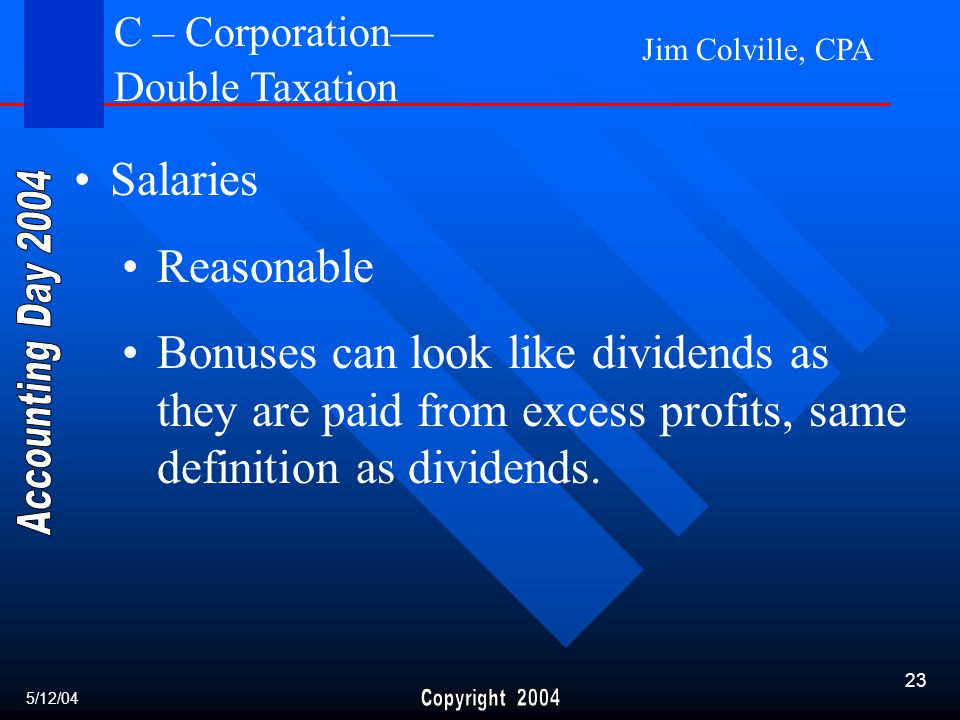 Jim Colville, CPA 23 Salaries Reasonable Bonuses can look like dividends as they are paid from excess profits, same definition as dividends.