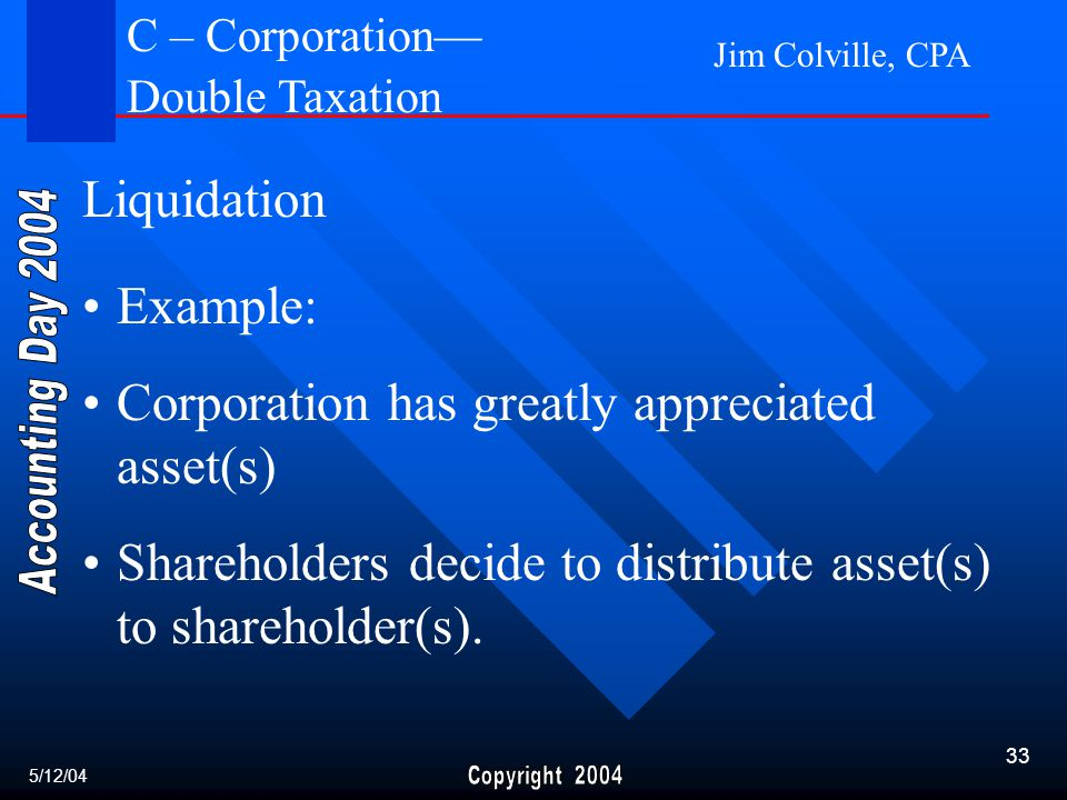Jim Colville, CPA 33 Liquidation Example: Corporation has greatly appreciated asset(s) Shareholders decide to distribute asset(s) to shareholder(s).