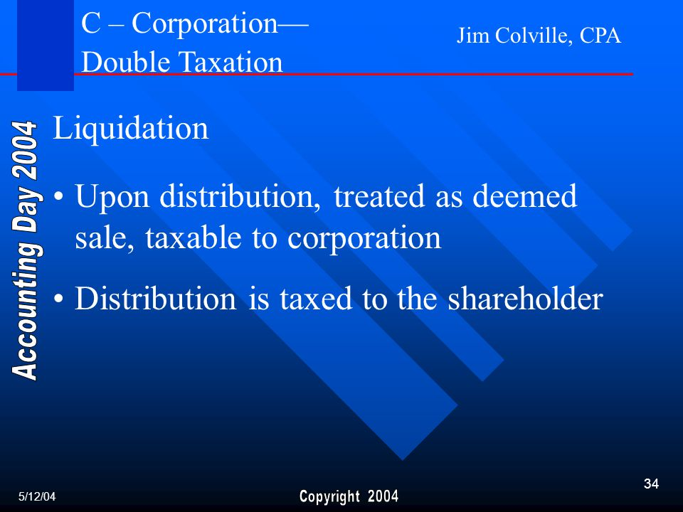 Jim Colville, CPA 34 Liquidation Upon distribution, treated as deemed sale, taxable to corporation Distribution is taxed to the shareholder 5/12/04 C – Corporation— Double Taxation