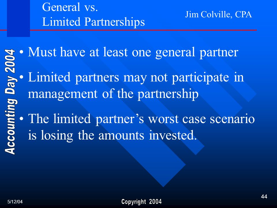 Jim Colville, CPA 44 Must have at least one general partner Limited partners may not participate in management of the partnership The limited partner's worst case scenario is losing the amounts invested.