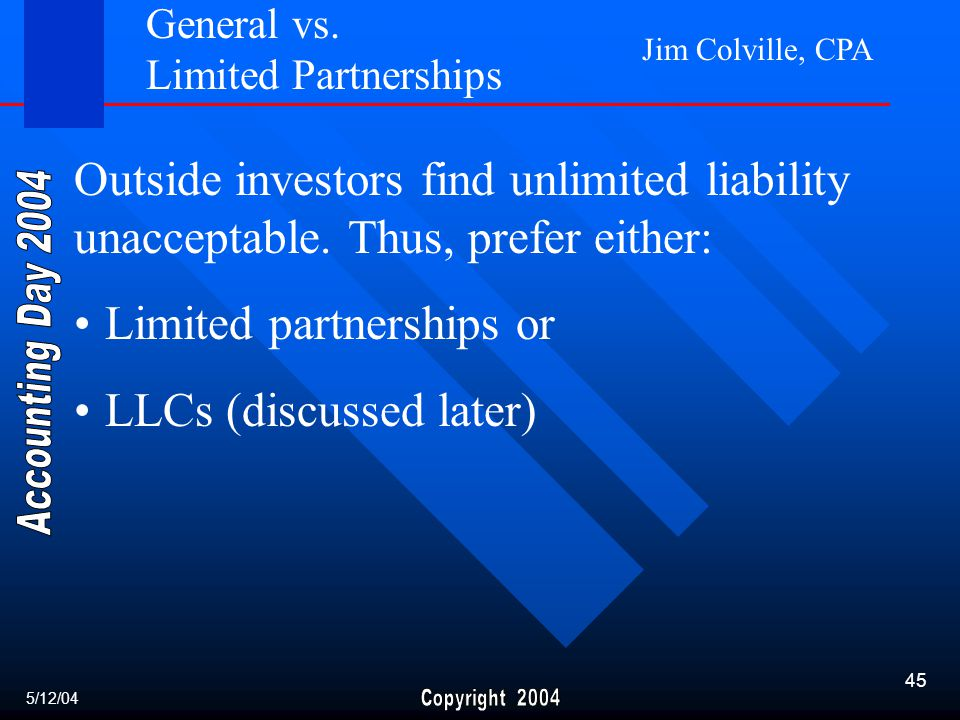 Jim Colville, CPA 45 Limited partnerships or LLCs (discussed later) Outside investors find unlimited liability unacceptable.