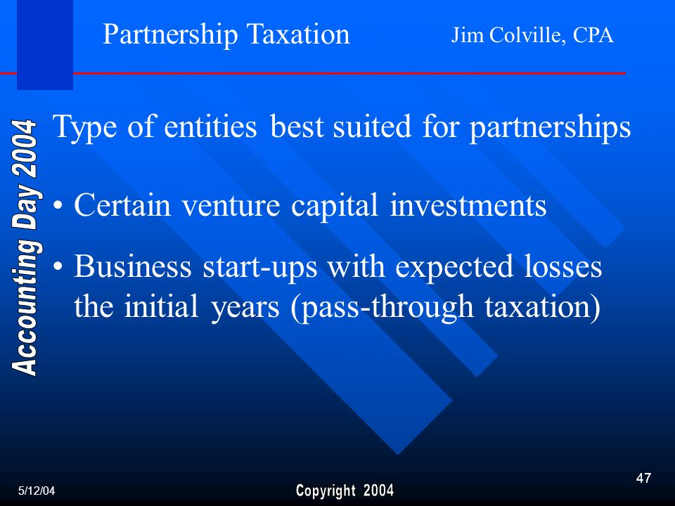 Jim Colville, CPA 47 Certain venture capital investments Business start-ups with expected losses the initial years (pass-through taxation) Partnership Taxation Type of entities best suited for partnerships 5/12/04