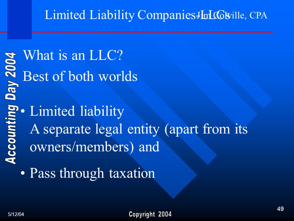 Jim Colville, CPA 49 Limited liability A separate legal entity (apart from its owners/members) and Pass through taxation Limited Liability Companies-LLCs What is an LLC.