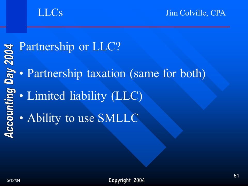 Jim Colville, CPA 51 Partnership taxation (same for both) Limited liability (LLC) Ability to use SMLLC LLCs Partnership or LLC.