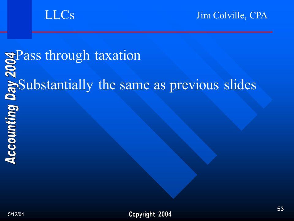 Jim Colville, CPA 53 Pass through taxation Substantially the same as previous slides 5/12/04 LLCs
