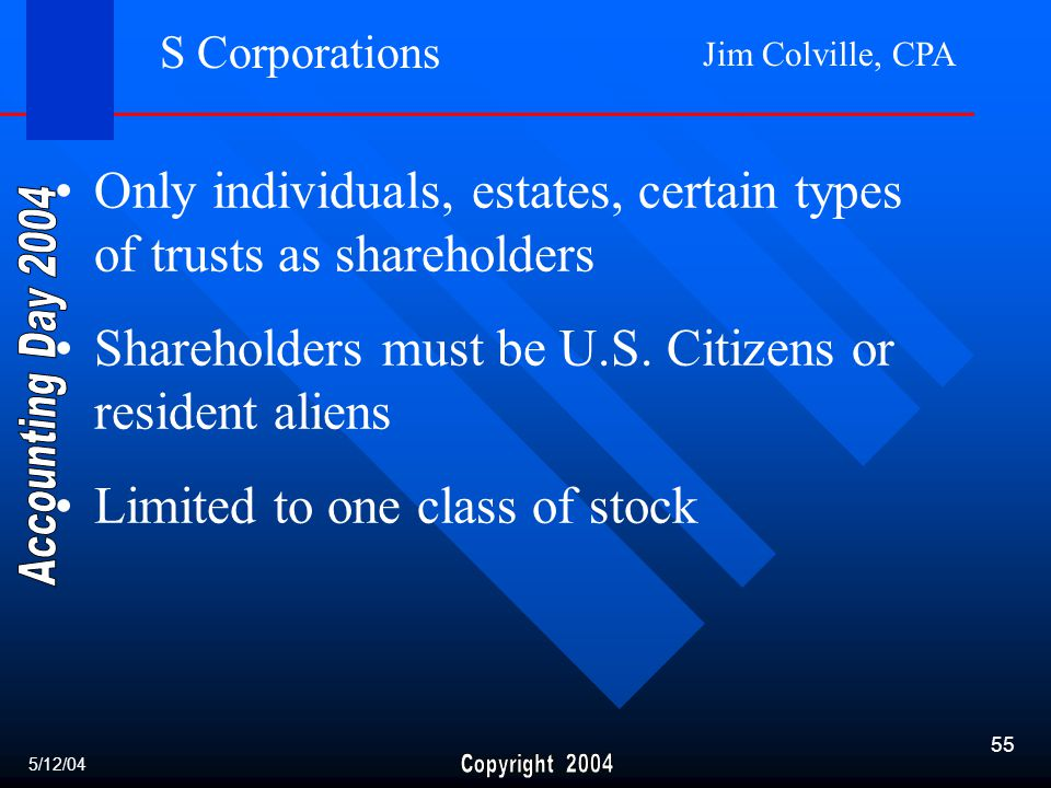 Jim Colville, CPA 55 S Corporations Only individuals, estates, certain types of trusts as shareholders Shareholders must be U.S.