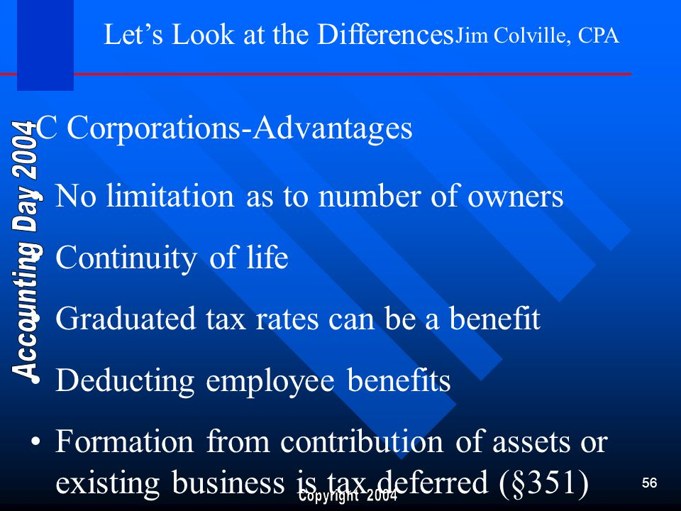 Jim Colville, CPA 56 Let's Look at the Differences No limitation as to number of owners Continuity of life Graduated tax rates can be a benefit Deducting employee benefits Formation from contribution of assets or existing business is tax deferred (§351) C Corporations-Advantages