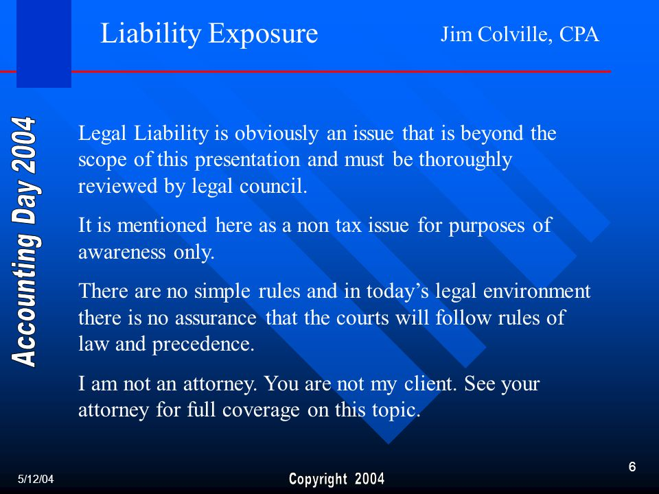 Jim Colville, CPA 6 Liability Exposure Legal Liability is obviously an issue that is beyond the scope of this presentation and must be thoroughly reviewed by legal council.