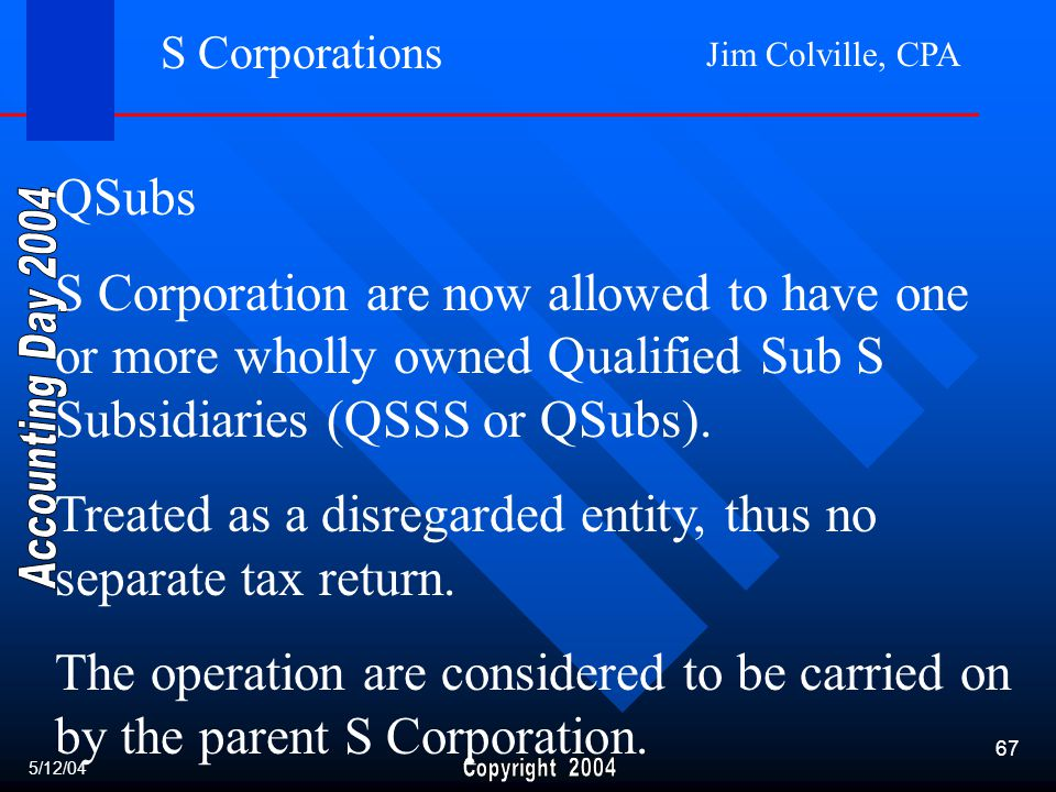 Jim Colville, CPA 67 S Corporations QSubs S Corporation are now allowed to have one or more wholly owned Qualified Sub S Subsidiaries (QSSS or QSubs).