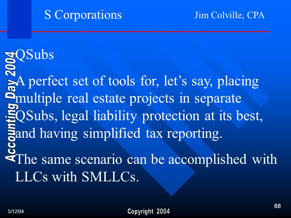 Jim Colville, CPA 68 S Corporations QSubs A perfect set of tools for, let's say, placing multiple real estate projects in separate QSubs, legal liability protection at its best, and having simplified tax reporting.