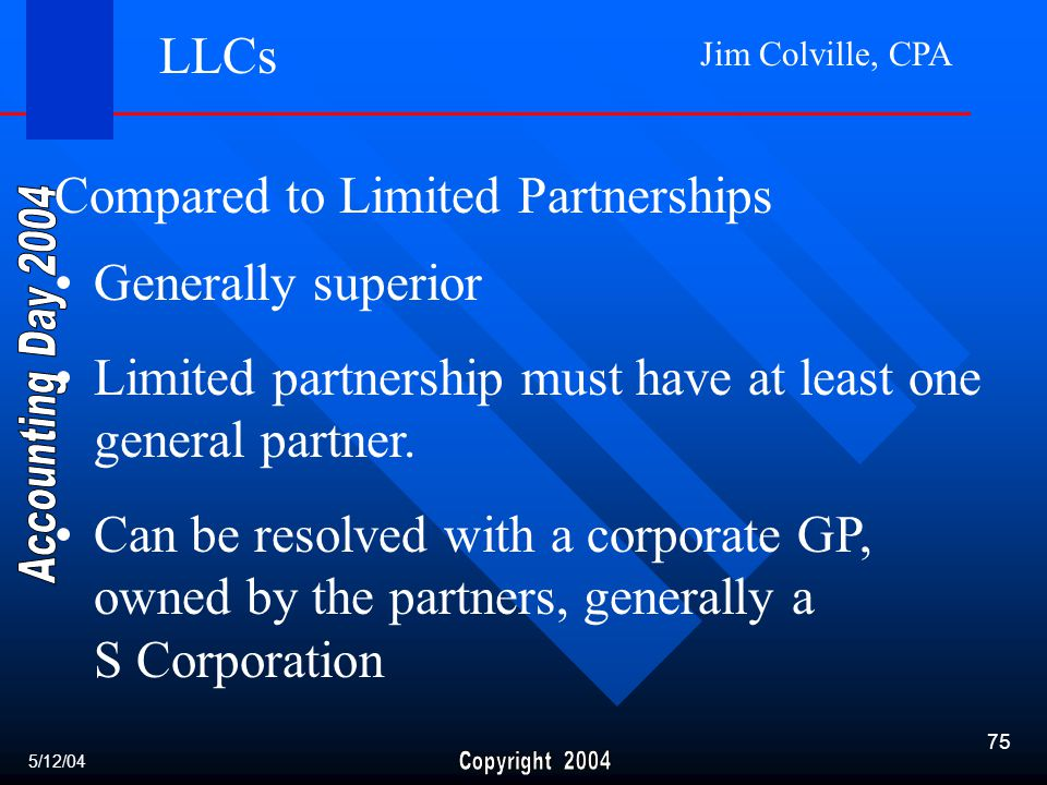 Jim Colville, CPA 75 LLCs 5/12/04 Compared to Limited Partnerships Generally superior Limited partnership must have at least one general partner.