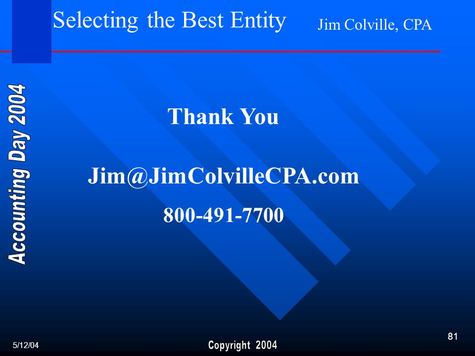 Jim Colville, CPA 81 Selecting the Best Entity 5/12/04 Thank You Jim@JimColvilleCPA.com 800-491-7700