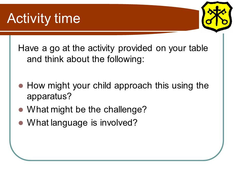 Have a go at the activity provided on your table and think about the following: How might your child approach this using the apparatus? What might be