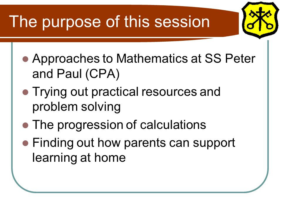 The purpose of this session Approaches to Mathematics at SS Peter and Paul (CPA) Trying out practical resources and problem solving The progression of calculations Finding out how parents can support learning at home