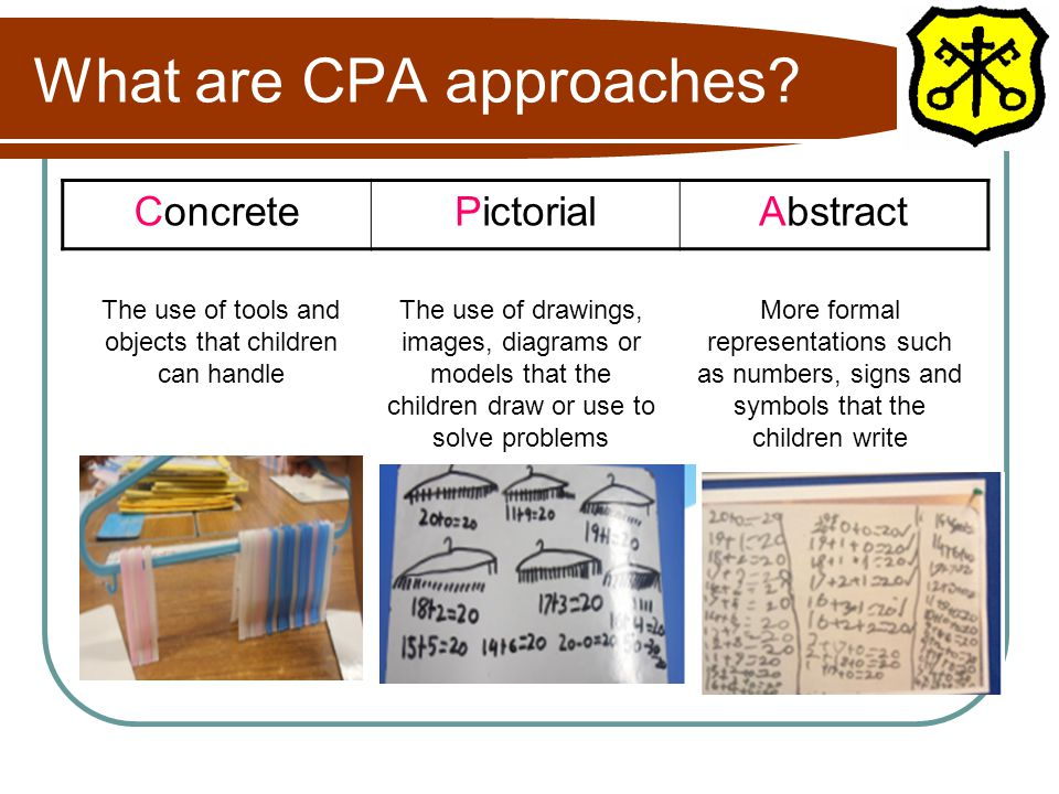 What are CPA approaches? ConcretePictorialAbstract The use of tools and objects that children can handle The use of drawings, images, diagrams or mode