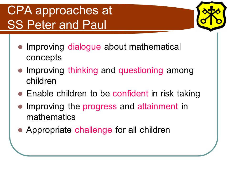 CPA approaches at SS Peter and Paul Improving dialogue about mathematical concepts Improving thinking and questioning among children Enable children to be confident in risk taking Improving the progress and attainment in mathematics Appropriate challenge for all children